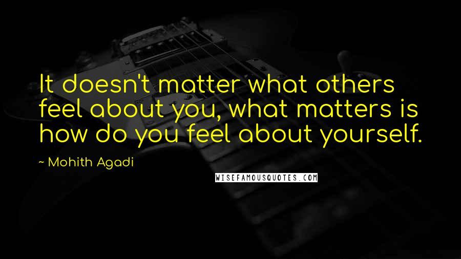 Mohith Agadi quotes: It doesn't matter what others feel about you, what matters is how do you feel about yourself.