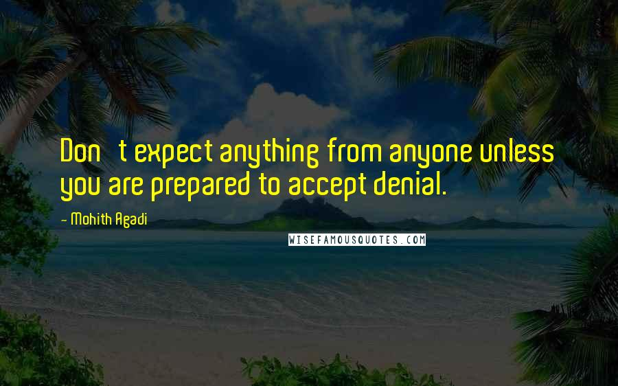 Mohith Agadi quotes: Don't expect anything from anyone unless you are prepared to accept denial.