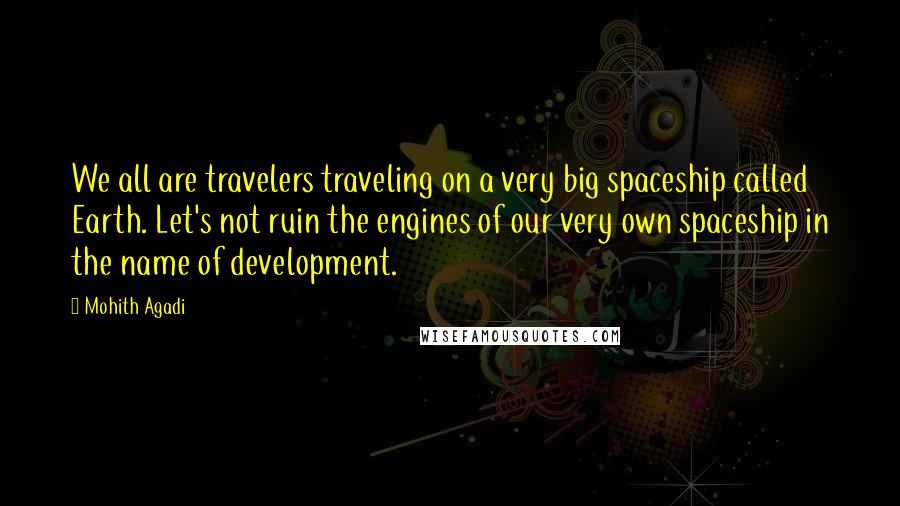 Mohith Agadi quotes: We all are travelers traveling on a very big spaceship called Earth. Let's not ruin the engines of our very own spaceship in the name of development.