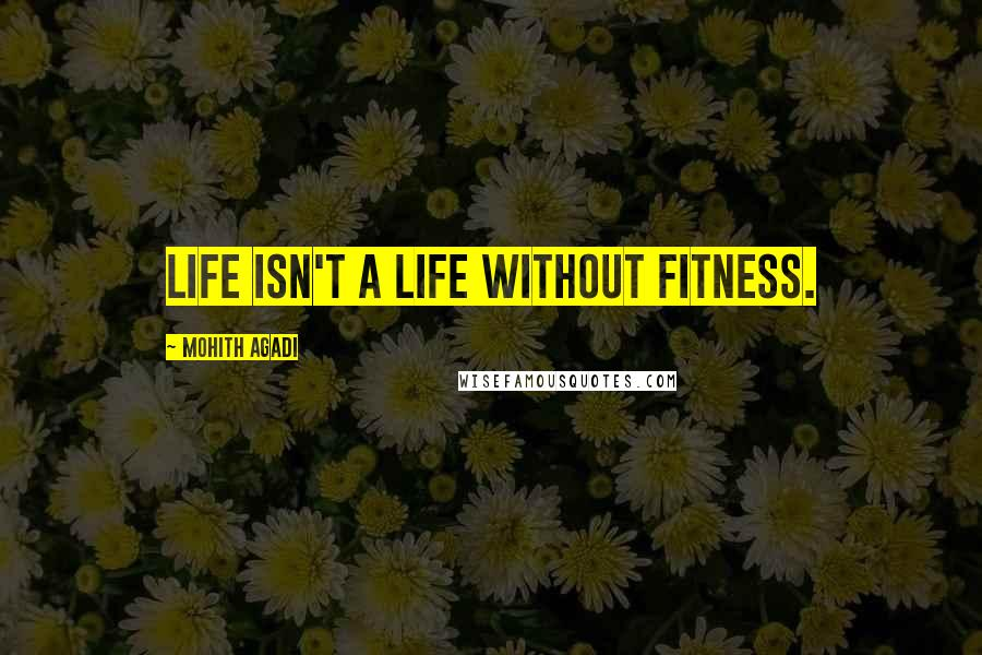Mohith Agadi quotes: Life isn't a life without fitness.