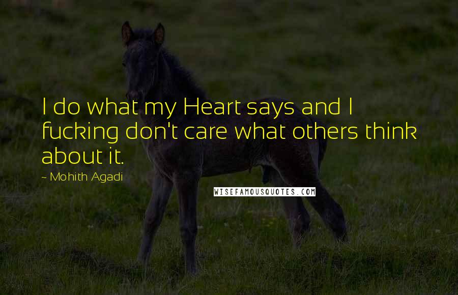 Mohith Agadi quotes: I do what my Heart says and I fucking don't care what others think about it.