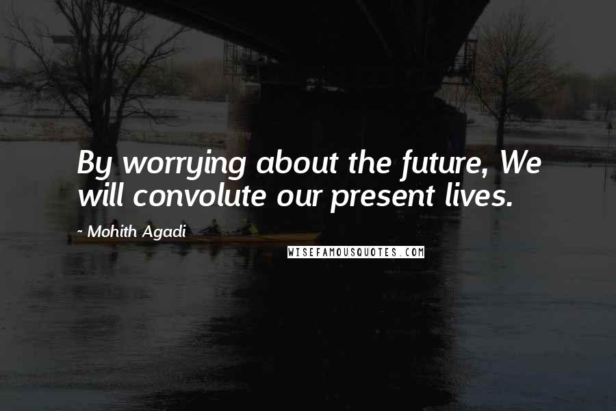 Mohith Agadi quotes: By worrying about the future, We will convolute our present lives.