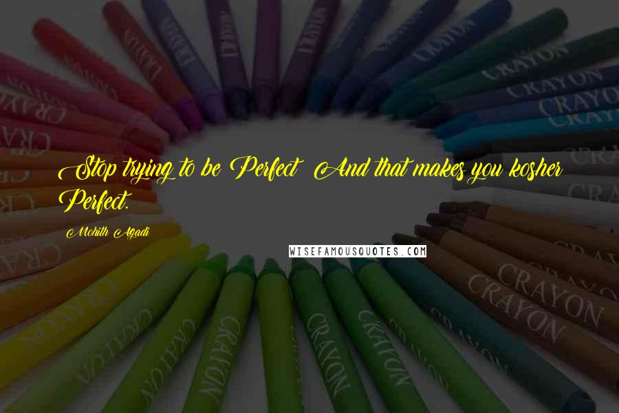 Mohith Agadi quotes: Stop trying to be Perfect; And that makes you kosher Perfect.