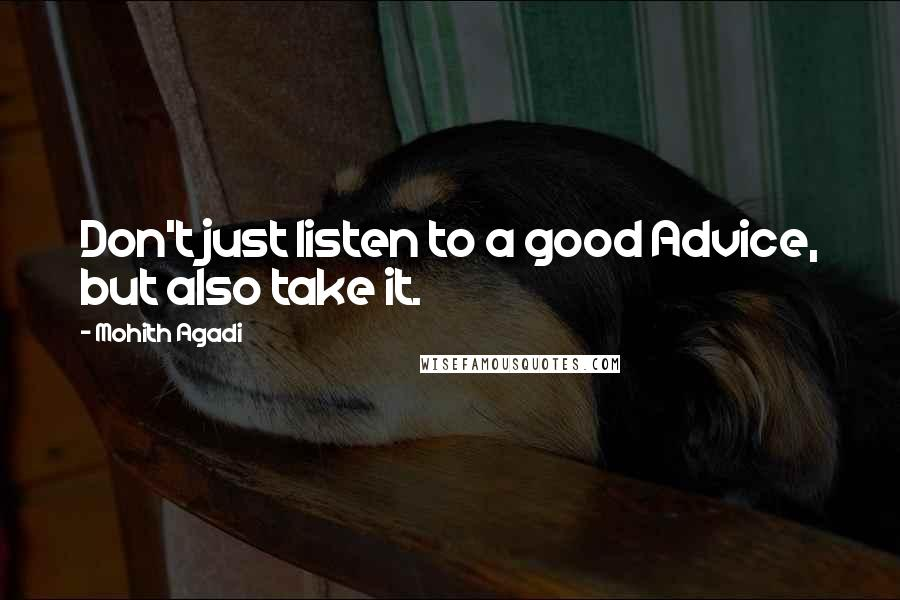 Mohith Agadi quotes: Don't just listen to a good Advice, but also take it.