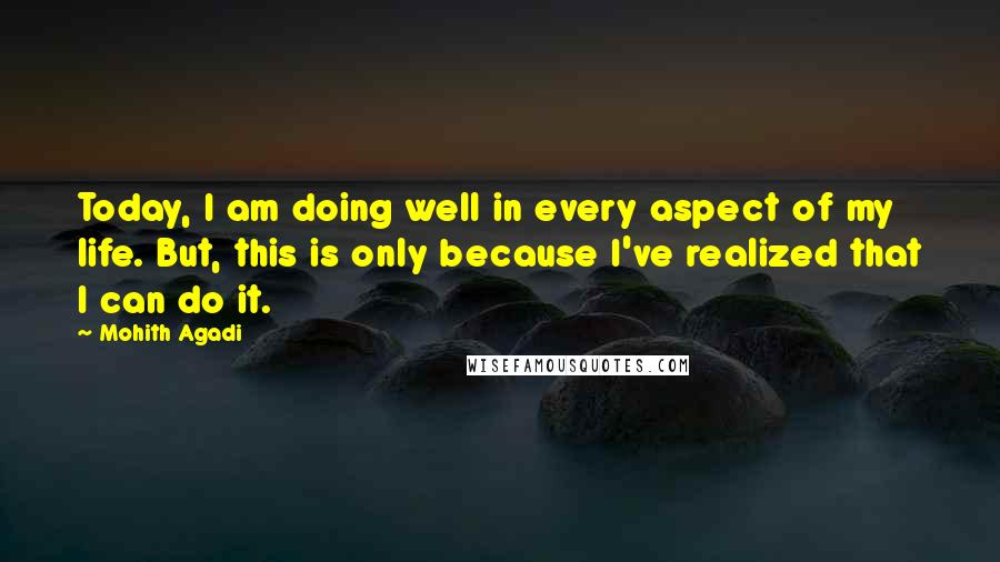 Mohith Agadi quotes: Today, I am doing well in every aspect of my life. But, this is only because I've realized that I can do it.