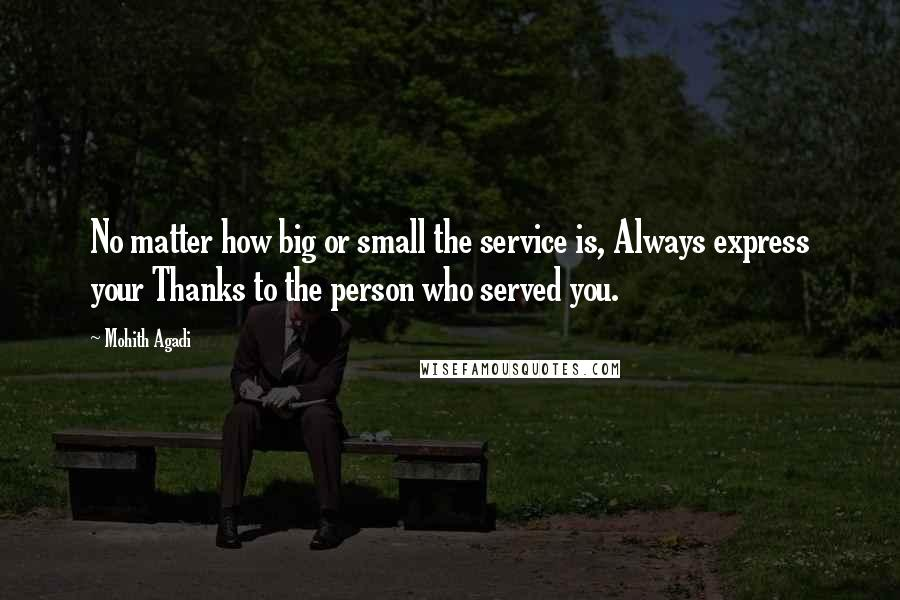 Mohith Agadi quotes: No matter how big or small the service is, Always express your Thanks to the person who served you.