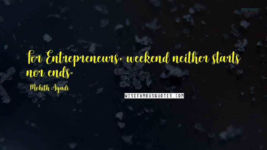 Mohith Agadi quotes: For Entrepreneurs, weekend neither starts nor ends.