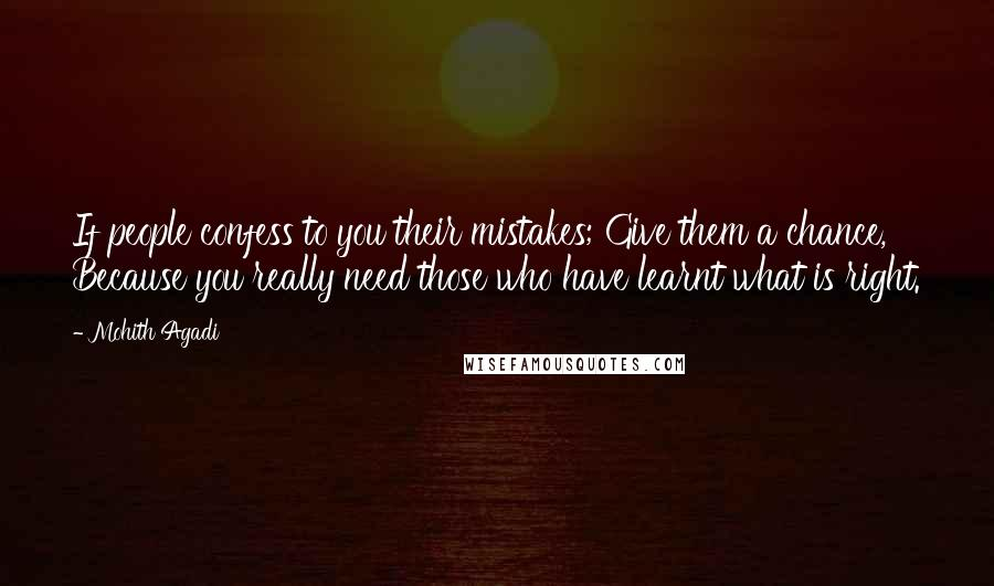 Mohith Agadi quotes: If people confess to you their mistakes; Give them a chance, Because you really need those who have learnt what is right.