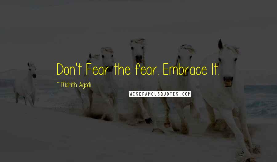 Mohith Agadi quotes: Don't Fear the fear. Embrace It.