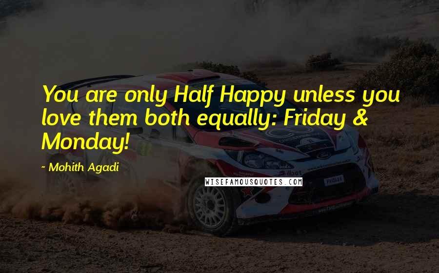 Mohith Agadi quotes: You are only Half Happy unless you love them both equally: Friday & Monday!