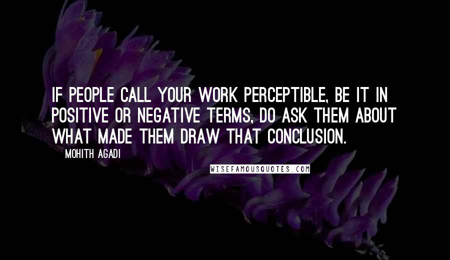 Mohith Agadi quotes: If people call your work perceptible, be it in positive or negative terms, do ask them about what made them draw that conclusion.