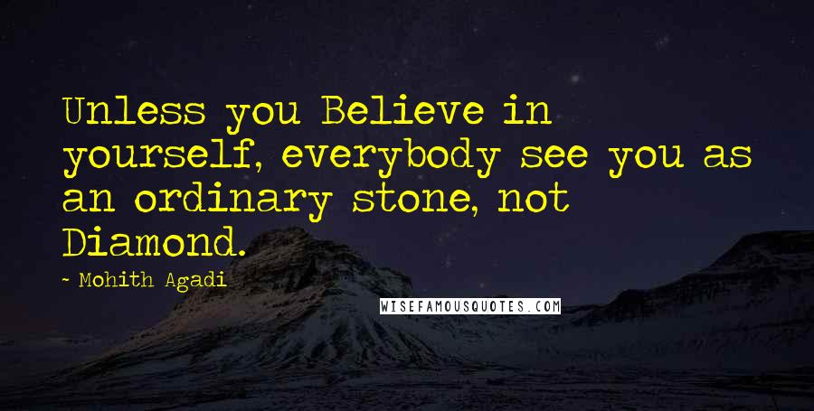 Mohith Agadi quotes: Unless you Believe in yourself, everybody see you as an ordinary stone, not Diamond.