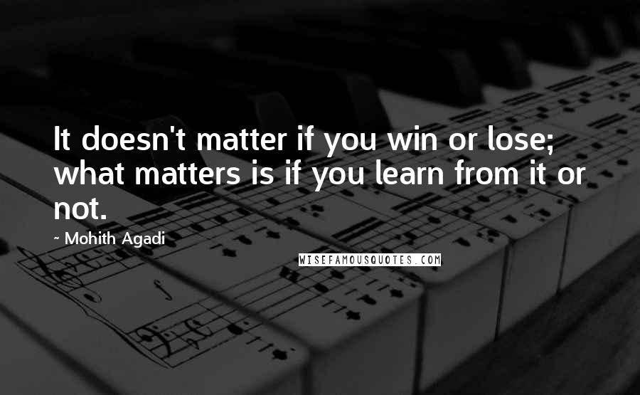 Mohith Agadi quotes: It doesn't matter if you win or lose; what matters is if you learn from it or not.