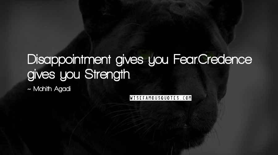 Mohith Agadi quotes: Disappointment gives you Fear.Credence gives you Strength.