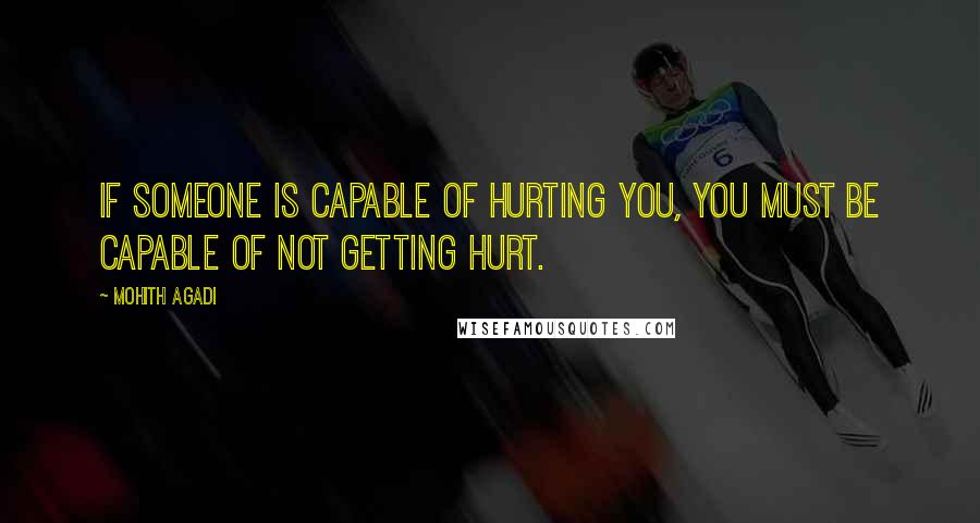Mohith Agadi quotes: If someone is capable of Hurting you, you must be Capable of not getting hurt.