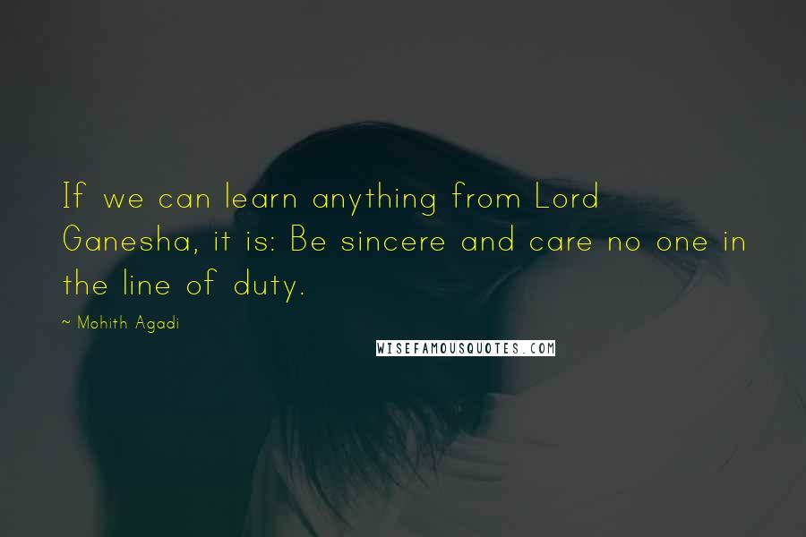 Mohith Agadi quotes: If we can learn anything from Lord Ganesha, it is: Be sincere and care no one in the line of duty.