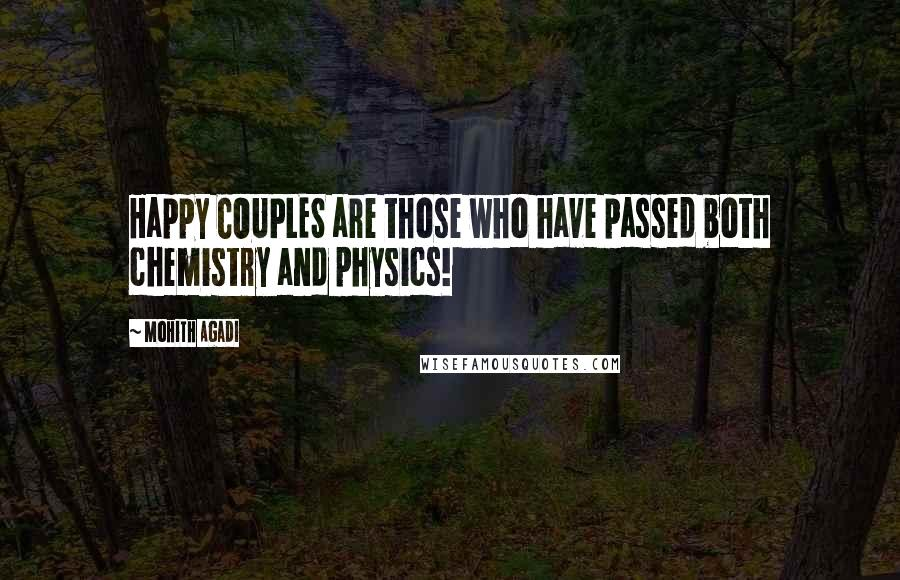 Mohith Agadi quotes: Happy COUPLES are those who have passed both chemistry and physics!