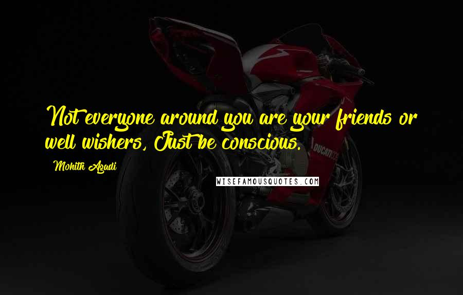 Mohith Agadi quotes: Not everyone around you are your friends or well wishers, Just be conscious.