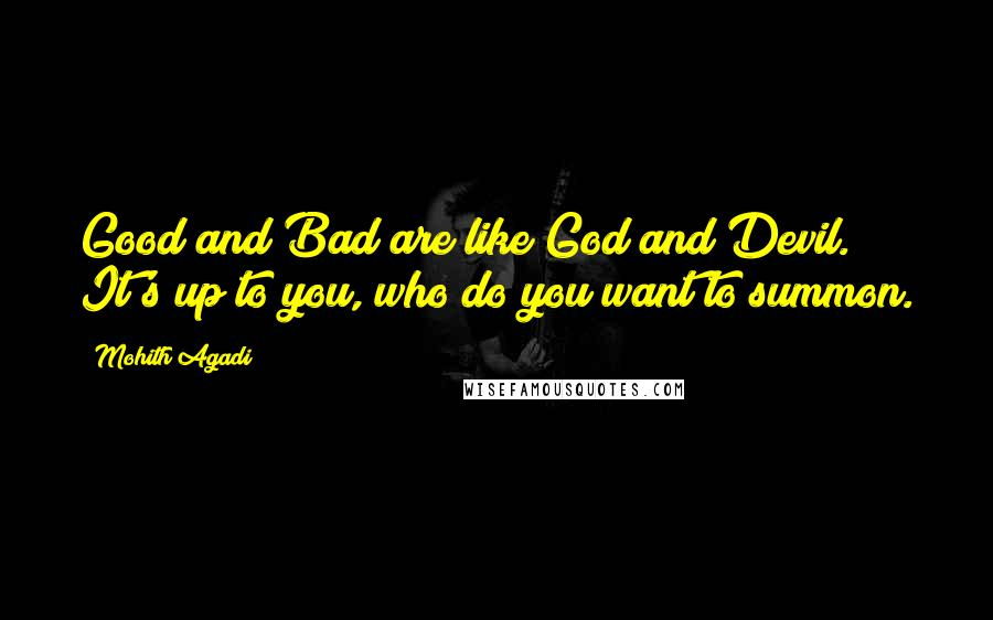 Mohith Agadi quotes: Good and Bad are like God and Devil. It's up to you, who do you want to summon.