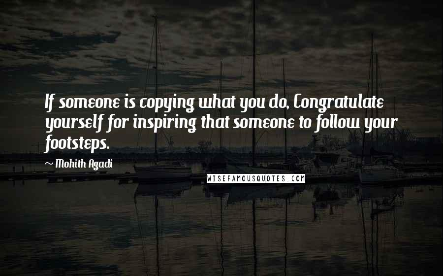 Mohith Agadi quotes: If someone is copying what you do, Congratulate yourself for inspiring that someone to follow your footsteps.