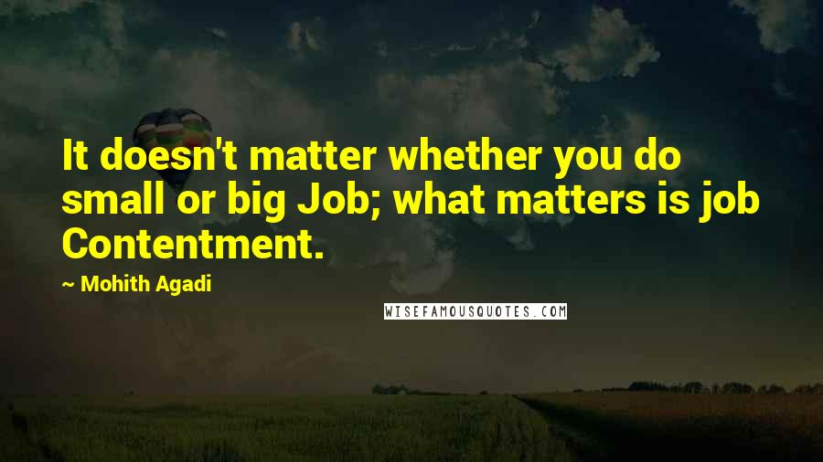 Mohith Agadi quotes: It doesn't matter whether you do small or big Job; what matters is job Contentment.