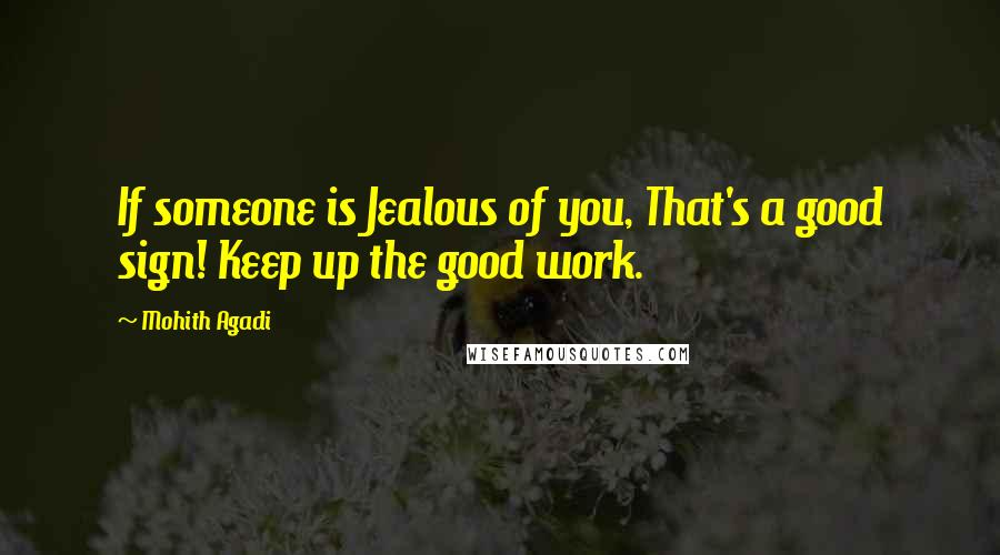 Mohith Agadi quotes: If someone is Jealous of you, That's a good sign! Keep up the good work.