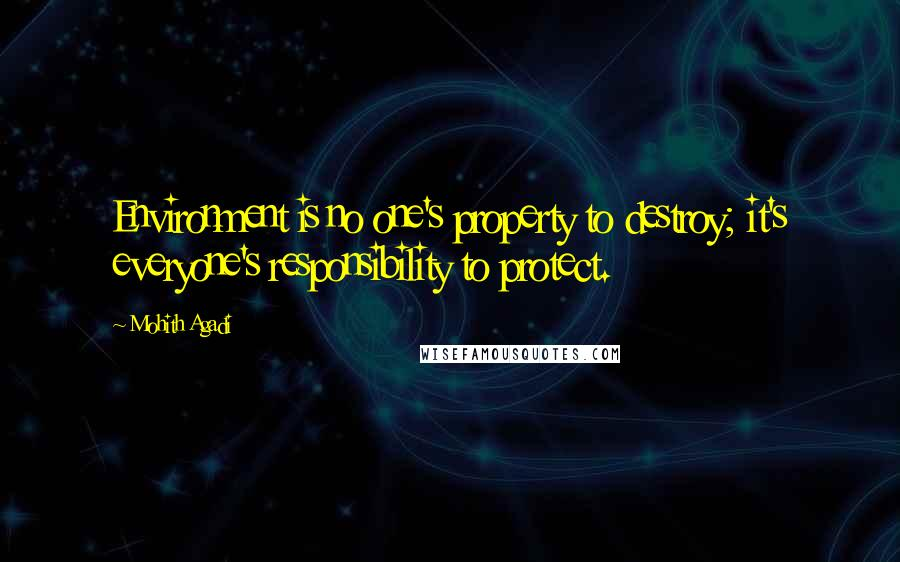 Mohith Agadi quotes: Environment is no one's property to destroy; it's everyone's responsibility to protect.