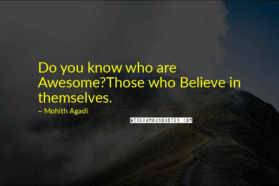 Mohith Agadi quotes: Do you know who are Awesome?Those who Believe in themselves.