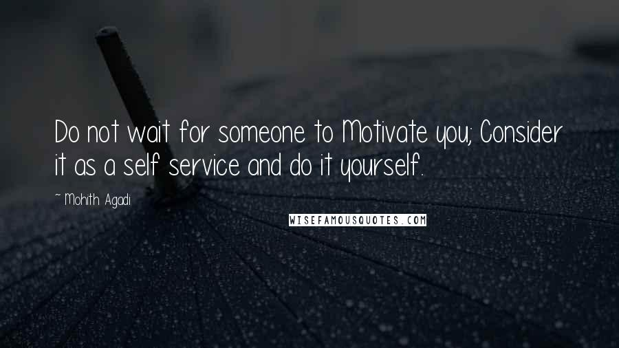 Mohith Agadi quotes: Do not wait for someone to Motivate you; Consider it as a self service and do it yourself.
