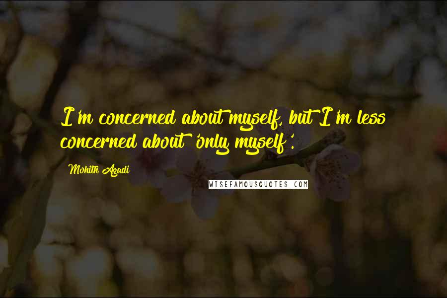 Mohith Agadi quotes: I'm concerned about myself, but I'm less concerned about 'only myself'.