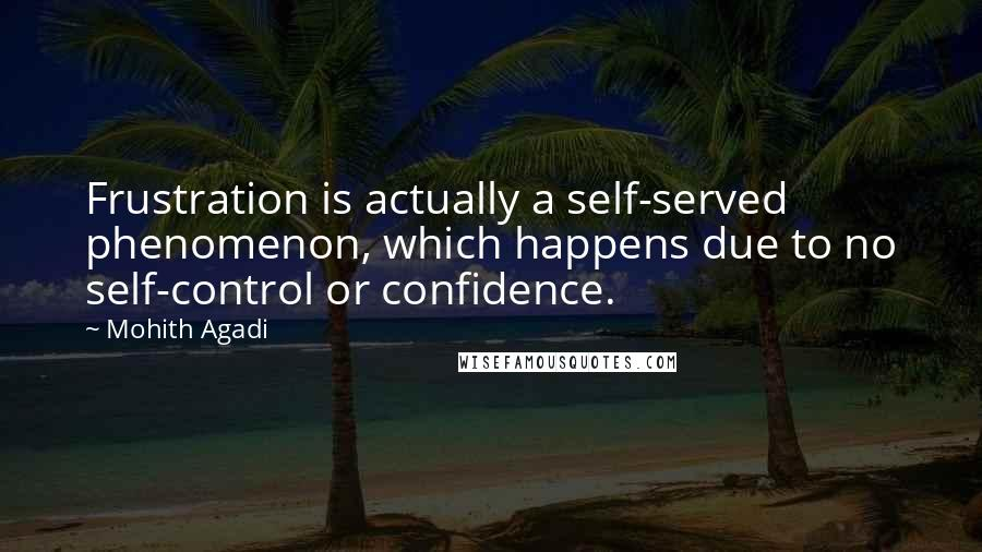Mohith Agadi quotes: Frustration is actually a self-served phenomenon, which happens due to no self-control or confidence.