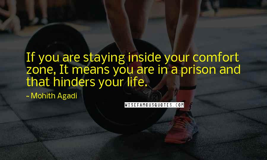 Mohith Agadi quotes: If you are staying inside your comfort zone, It means you are in a prison and that hinders your life.