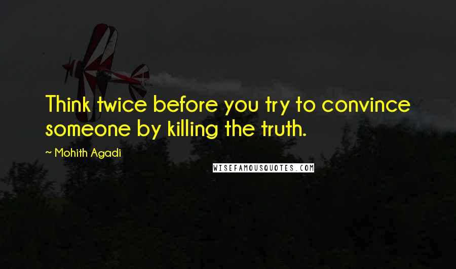 Mohith Agadi quotes: Think twice before you try to convince someone by killing the truth.
