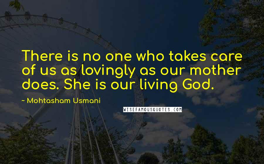 Mohtasham Usmani quotes: There is no one who takes care of us as lovingly as our mother does. She is our living God.