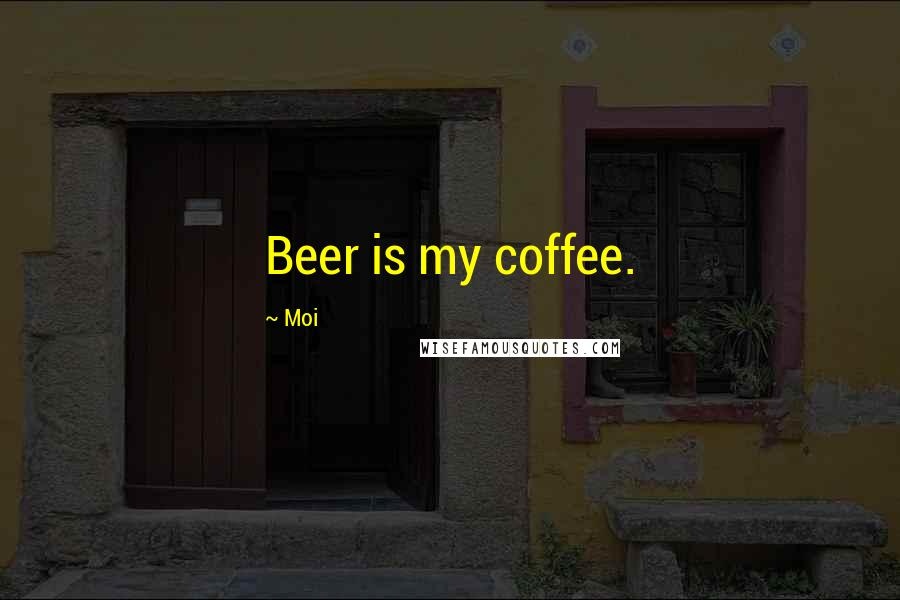 Moi quotes: Beer is my coffee.