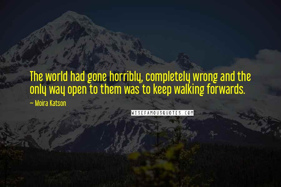 Moira Katson quotes: The world had gone horribly, completely wrong and the only way open to them was to keep walking forwards.