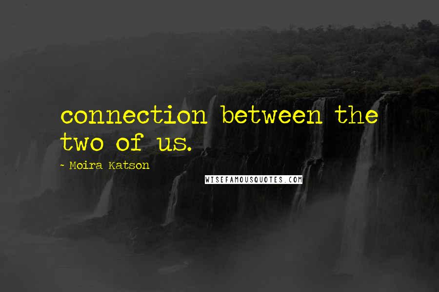 Moira Katson quotes: connection between the two of us.