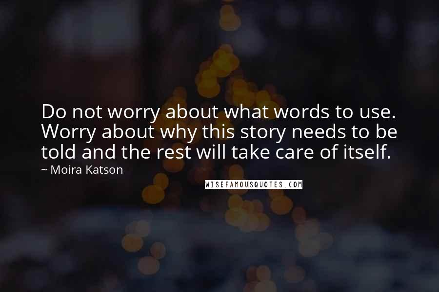 Moira Katson quotes: Do not worry about what words to use. Worry about why this story needs to be told and the rest will take care of itself.