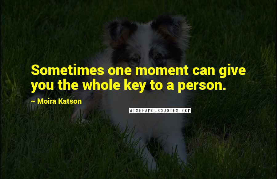 Moira Katson quotes: Sometimes one moment can give you the whole key to a person.