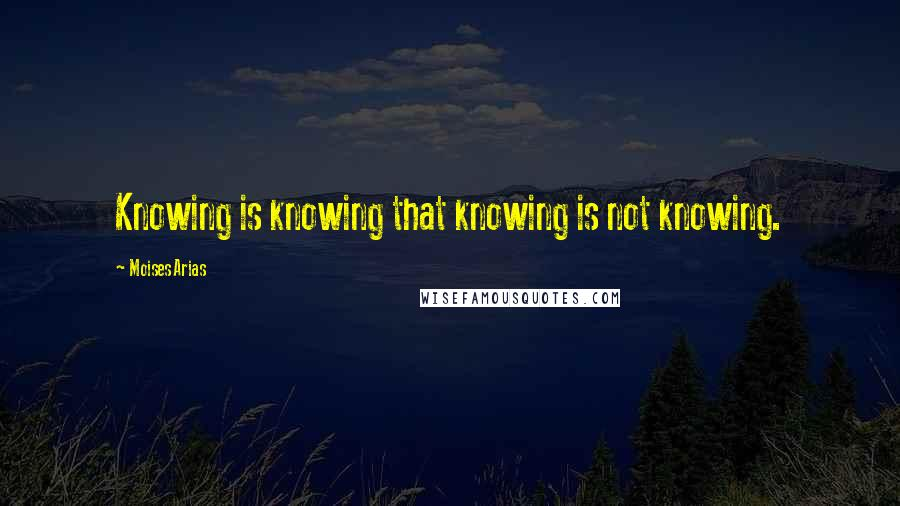 Moises Arias quotes: Knowing is knowing that knowing is not knowing.