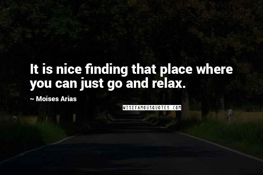 Moises Arias quotes: It is nice finding that place where you can just go and relax.