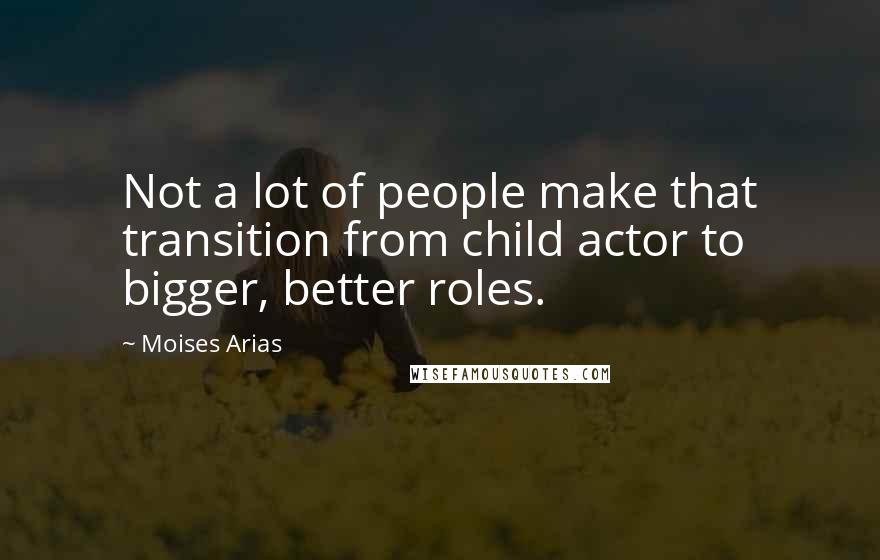 Moises Arias quotes: Not a lot of people make that transition from child actor to bigger, better roles.