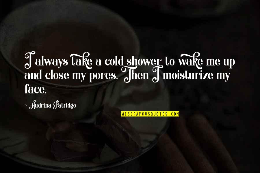 Moisturize Quotes By Audrina Patridge: I always take a cold shower to wake