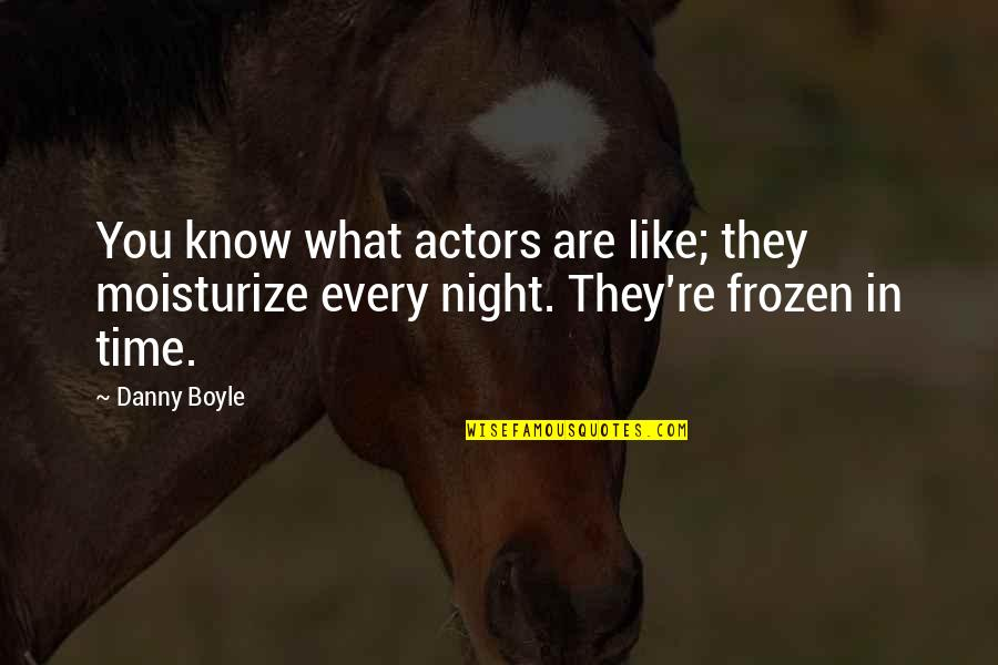 Moisturize Quotes By Danny Boyle: You know what actors are like; they moisturize