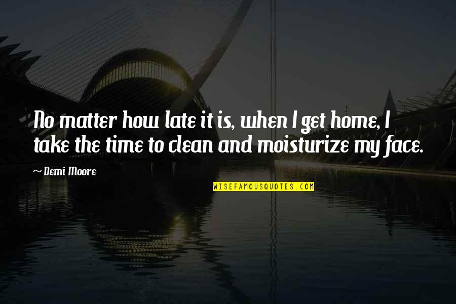 Moisturize Quotes By Demi Moore: No matter how late it is, when I