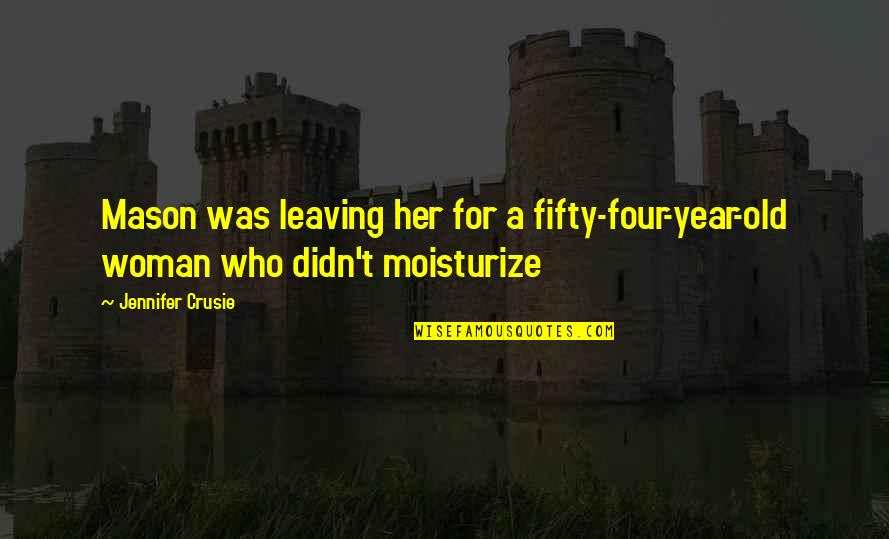 Moisturize Quotes By Jennifer Crusie: Mason was leaving her for a fifty-four-year-old woman