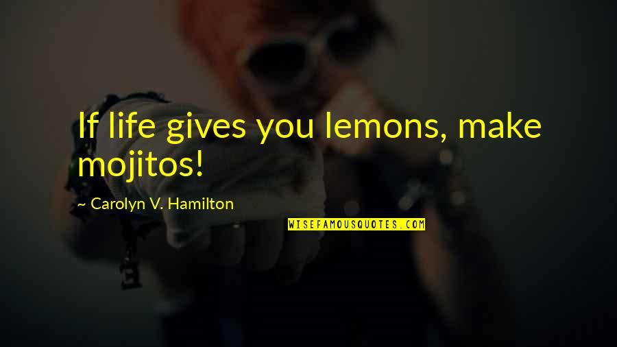Mojitos Quotes By Carolyn V. Hamilton: If life gives you lemons, make mojitos!