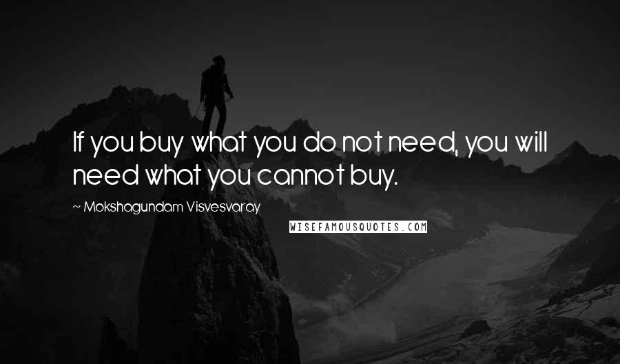 Mokshagundam Visvesvaray quotes: If you buy what you do not need, you will need what you cannot buy.
