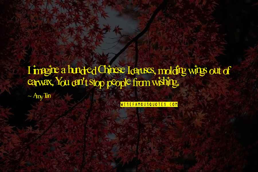 Molding Quotes By Amy Tan: I imagine a hundred Chinese Icaruses, molding wings
