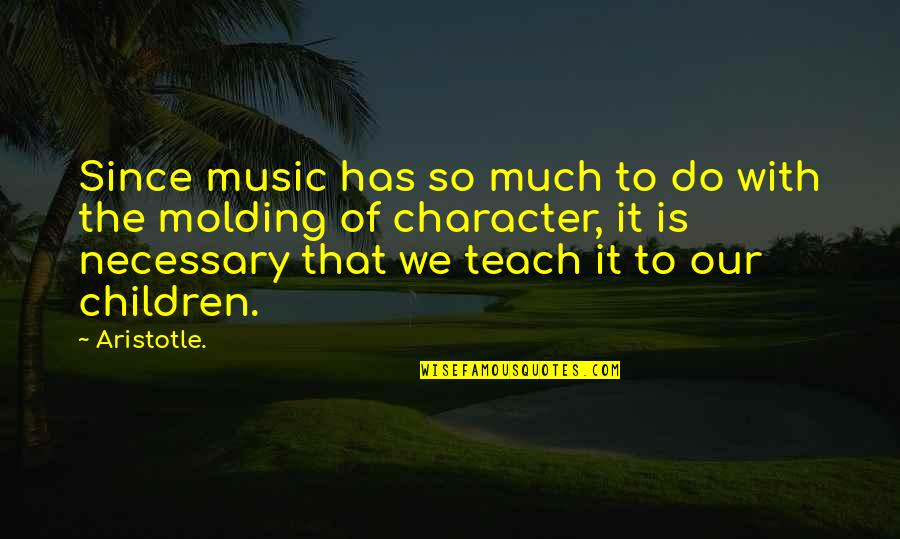 Molding Quotes By Aristotle.: Since music has so much to do with
